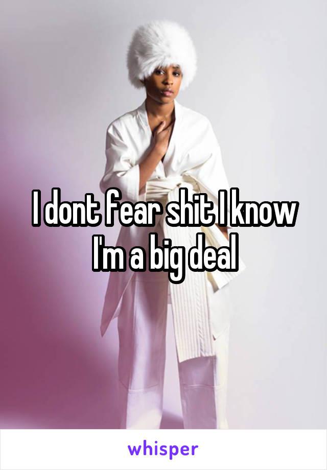 I dont fear shit I know I'm a big deal