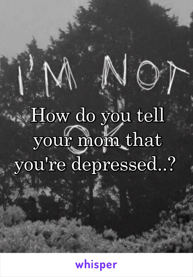 How do you tell your mom that you're depressed..?