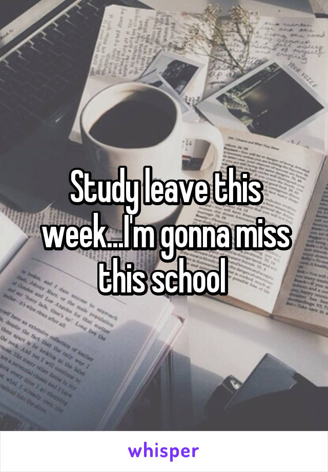 Study leave this week...I'm gonna miss this school