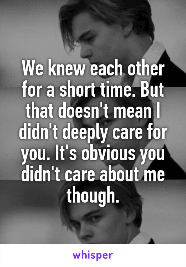We knew each other for a short time. But that doesn't mean I didn't deeply care for you. It's obvious you didn't care about me though.