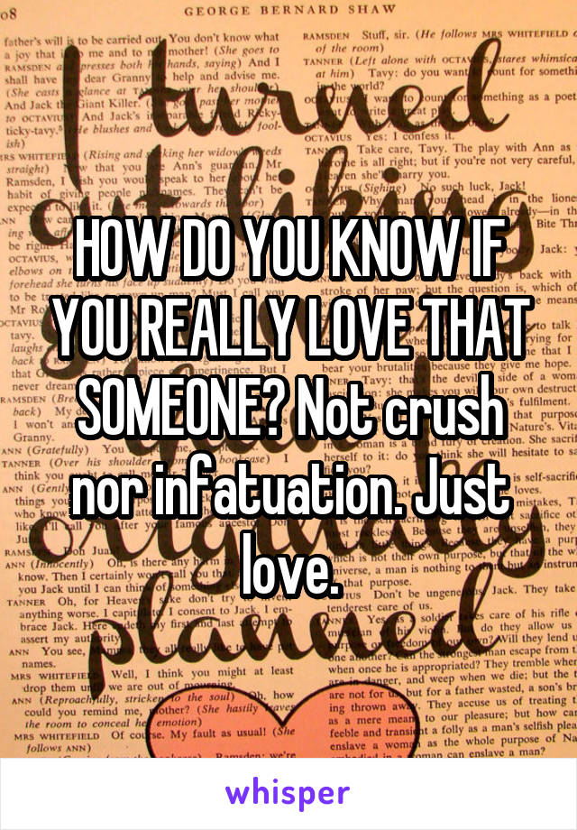 HOW DO YOU KNOW IF YOU REALLY LOVE THAT SOMEONE? Not crush nor infatuation. Just love.