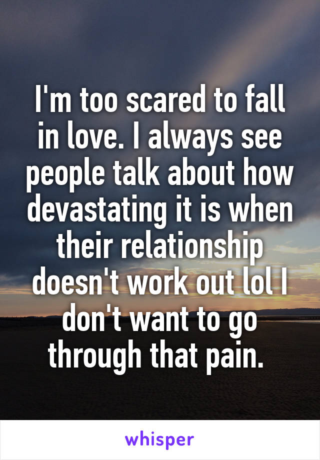 I'm too scared to fall in love. I always see people talk about how devastating it is when their relationship doesn't work out lol I don't want to go through that pain.