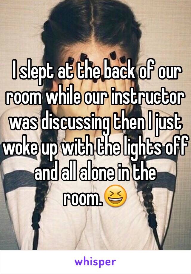 I slept at the back of our room while our instructor was discussing then I just woke up with the lights off and all alone in the room.😆
