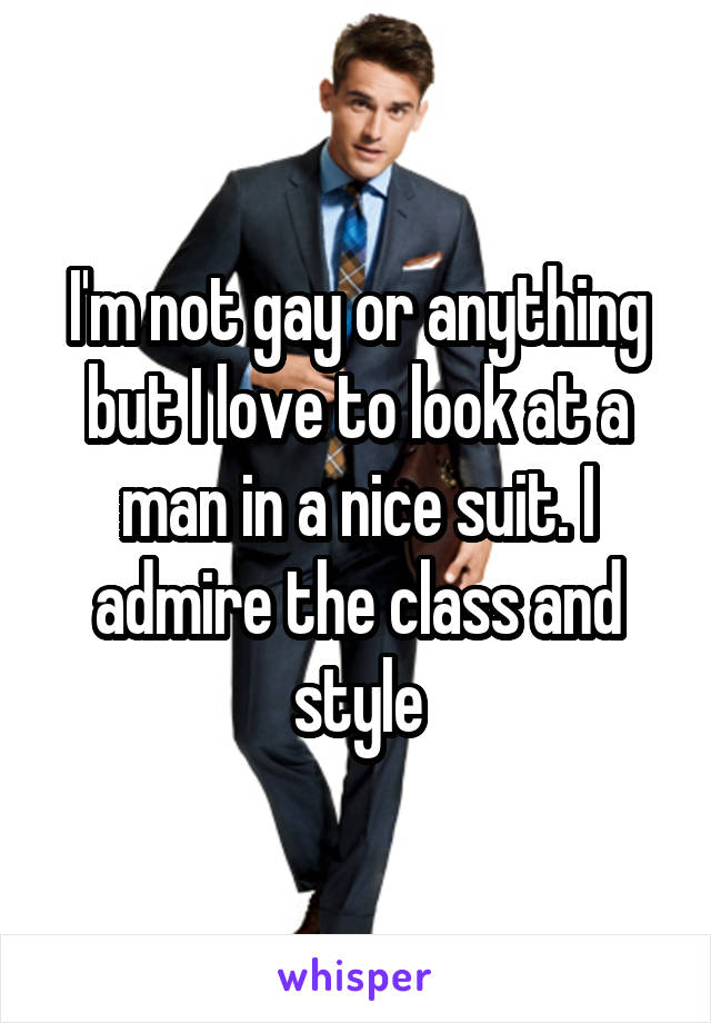 I'm not gay or anything but I love to look at a man in a nice suit. I admire the class and style