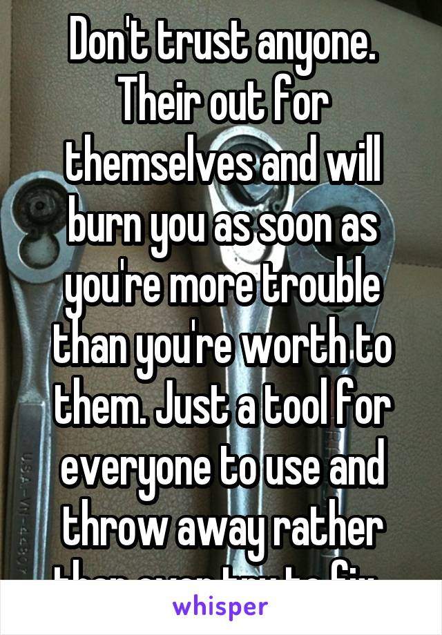 Don't trust anyone. Their out for themselves and will burn you as soon as you're more trouble than you're worth to them. Just a tool for everyone to use and throw away rather than ever try to fix.