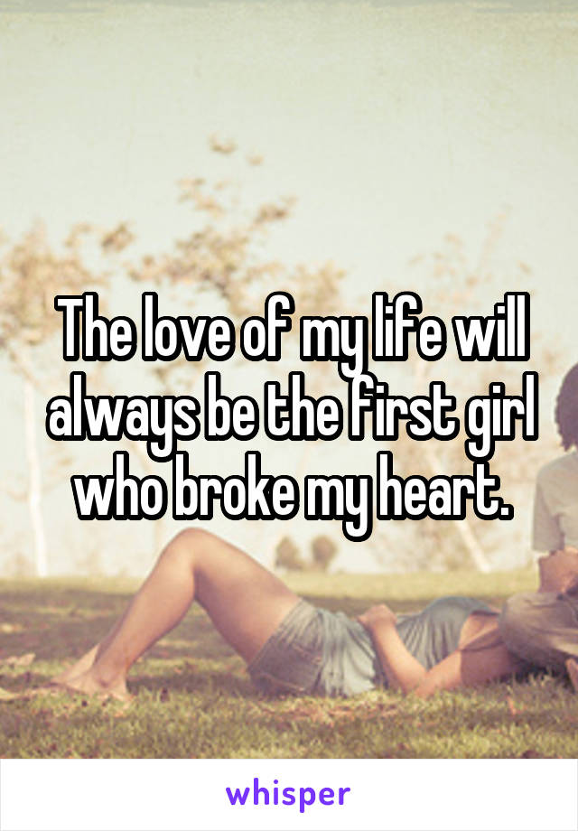 The love of my life will always be the first girl who broke my heart.