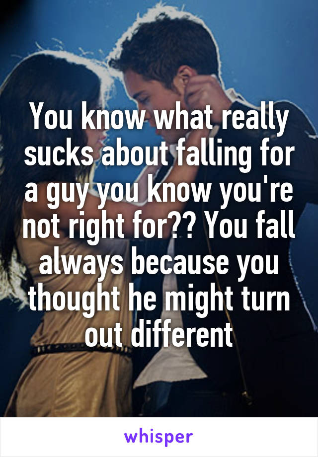 You know what really sucks about falling for a guy you know you're not right for?? You fall always because you thought he might turn out different