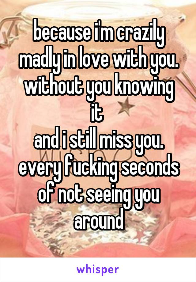 because i'm crazily madly in love with you. without you knowing it  and i still miss you. every fucking seconds of not seeing you around