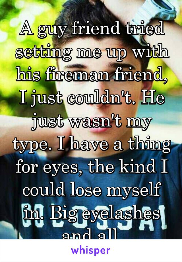 A guy friend tried setting me up with his fireman friend, I just couldn't. He just wasn't my type. I have a thing for eyes, the kind I could lose myself in. Big eyelashes and all.