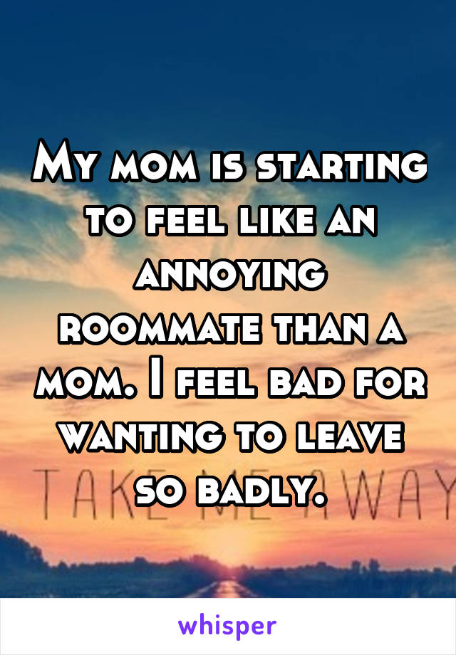 My mom is starting to feel like an annoying roommate than a mom. I feel bad for wanting to leave so badly.