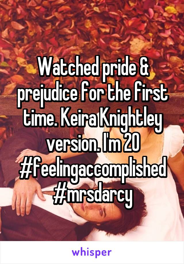 Watched pride & prejudice for the first time. Keira Knightley version. I'm 20 #feelingaccomplished #mrsdarcy