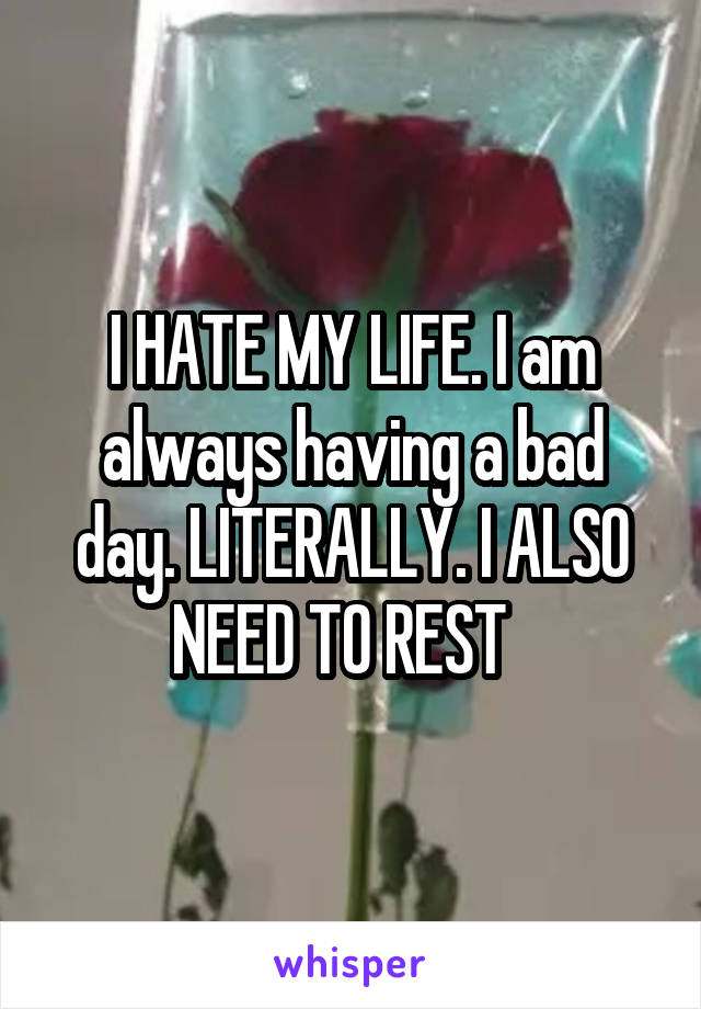 I HATE MY LIFE. I am always having a bad day. LITERALLY. I ALSO NEED TO REST