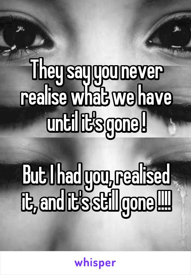 They say you never realise what we have until it's gone !  But I had you, realised it, and it's still gone !!!!