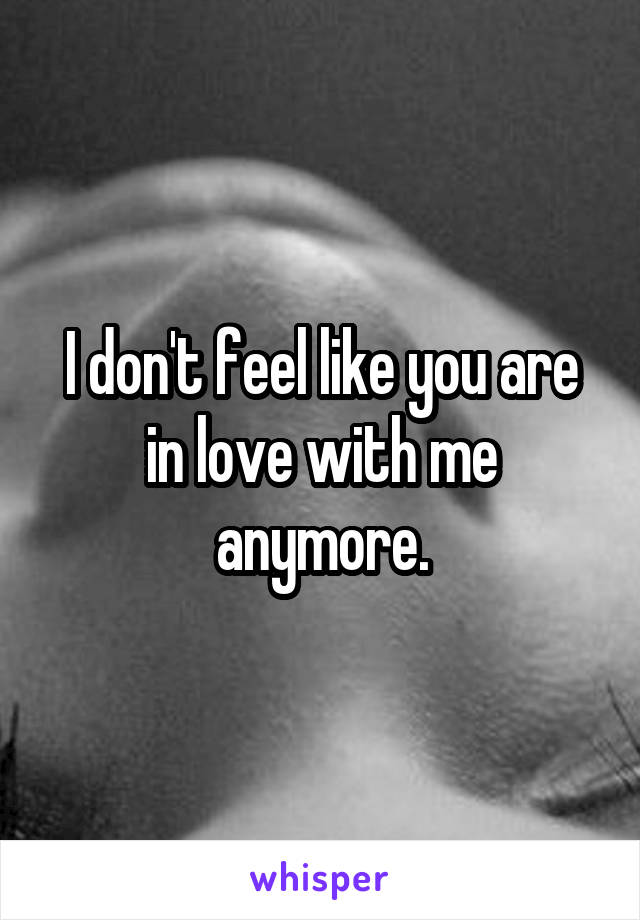 I don't feel like you are in love with me anymore.