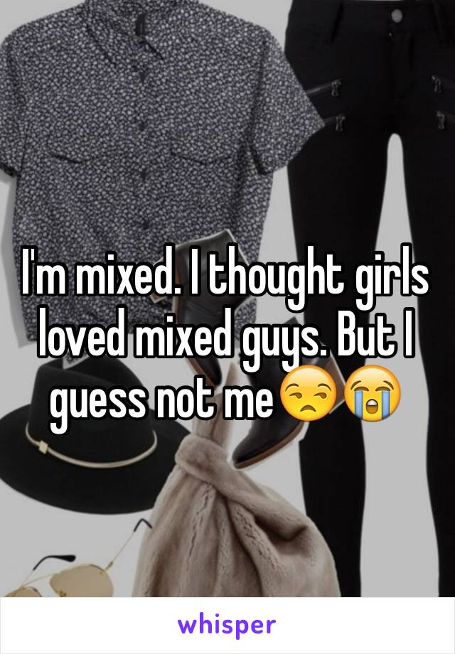I'm mixed. I thought girls loved mixed guys. But I guess not me😒😭