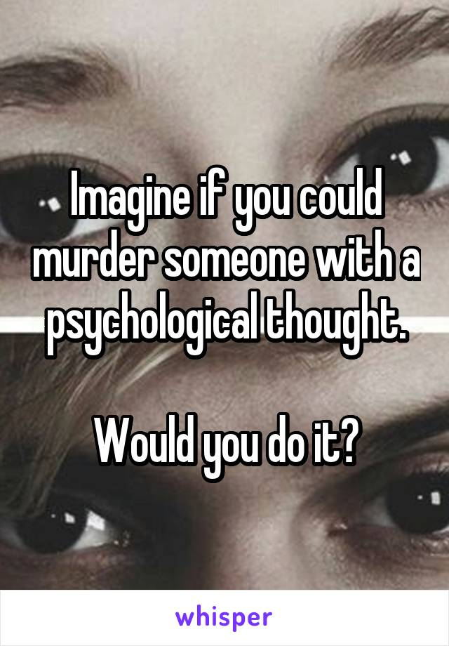 Imagine if you could murder someone with a psychological thought.  Would you do it?