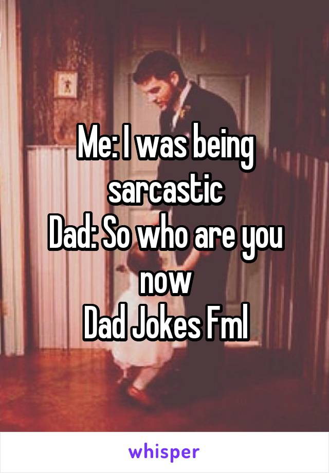 Me: I was being sarcastic Dad: So who are you now Dad Jokes Fml