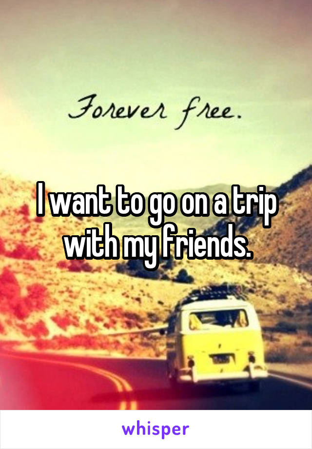 I want to go on a trip with my friends.