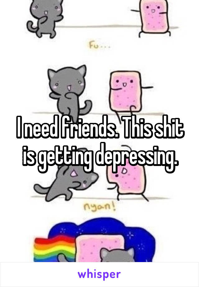 I need friends. This shit is getting depressing.