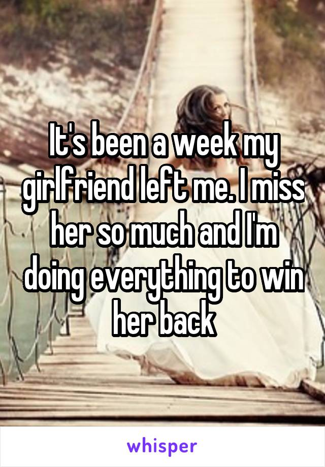 It's been a week my girlfriend left me. I miss her so much and I'm doing everything to win her back