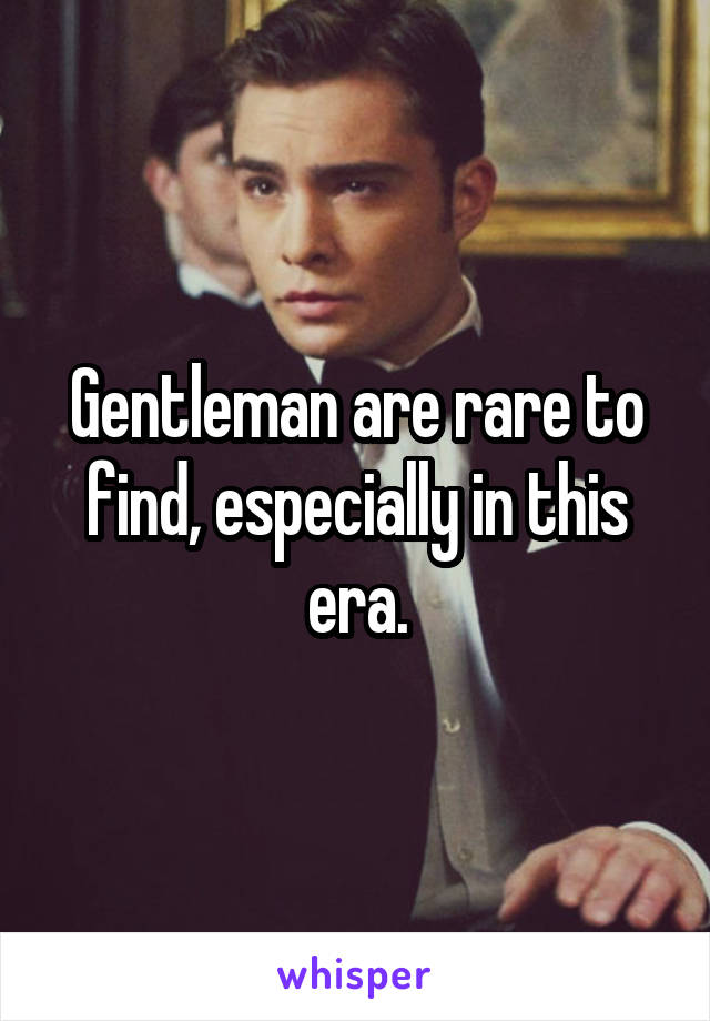 Gentleman are rare to find, especially in this era.