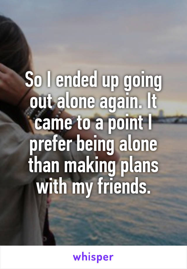 So I ended up going out alone again. It came to a point I prefer being alone than making plans with my friends.