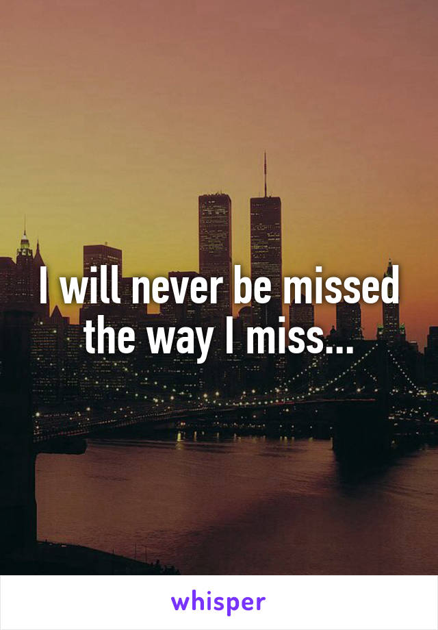 I will never be missed the way I miss...