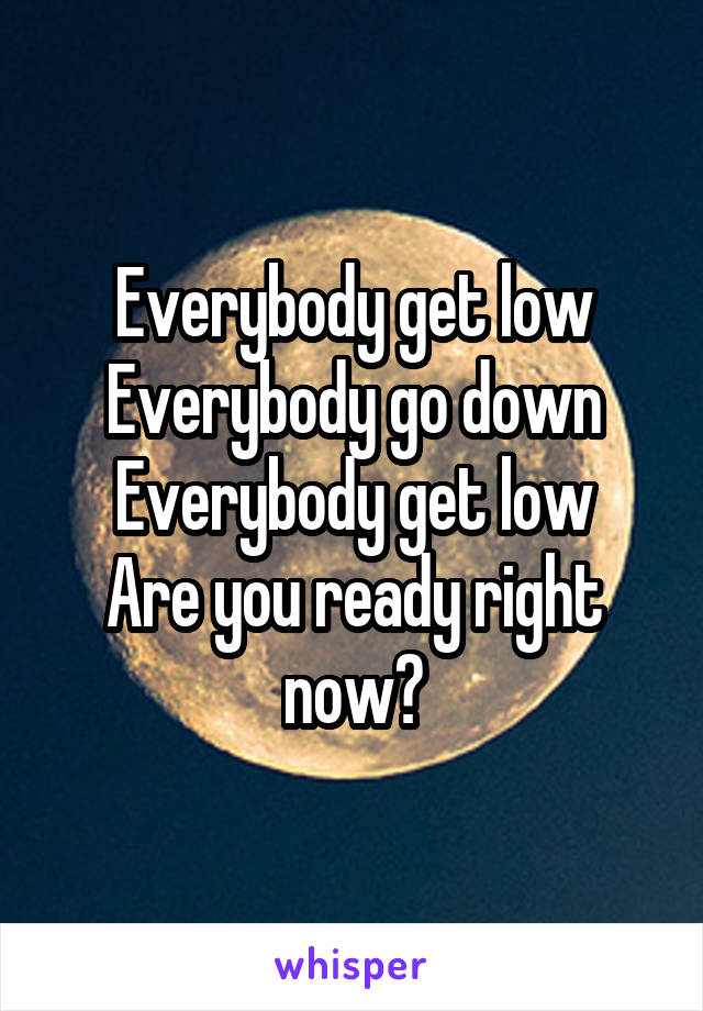 Everybody get low Everybody go down Everybody get low Are you ready right now?