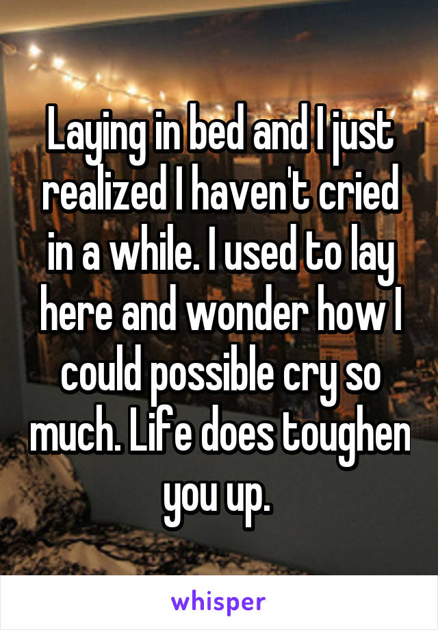 Laying in bed and I just realized I haven't cried in a while. I used to lay here and wonder how I could possible cry so much. Life does toughen you up.