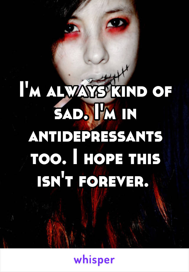 I'm always kind of sad. I'm in antidepressants too. I hope this isn't forever.