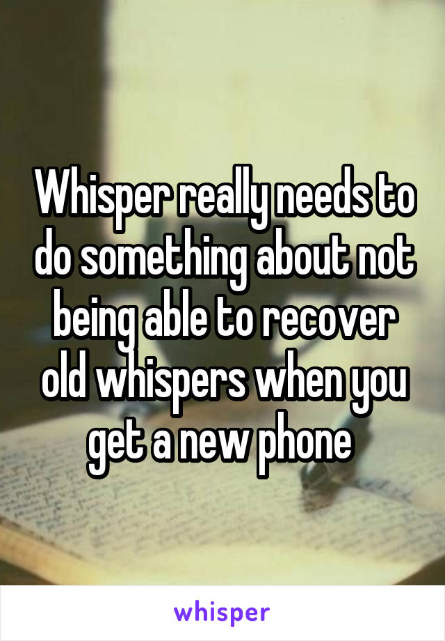 Whisper really needs to do something about not being able to recover old whispers when you get a new phone