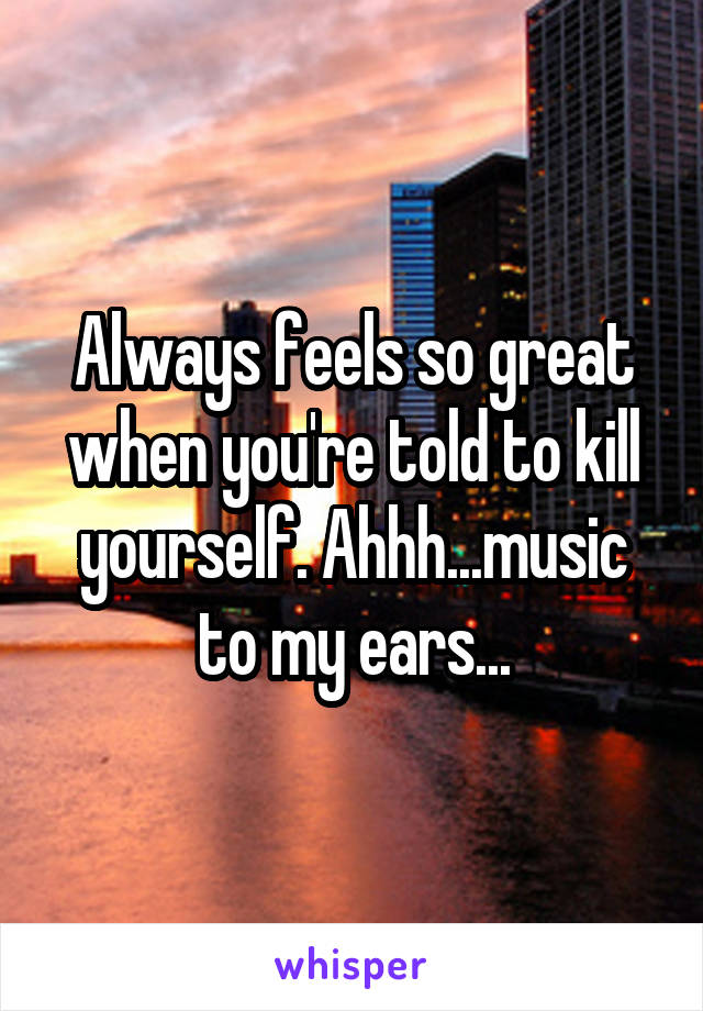 Always feels so great when you're told to kill yourself. Ahhh...music to my ears...