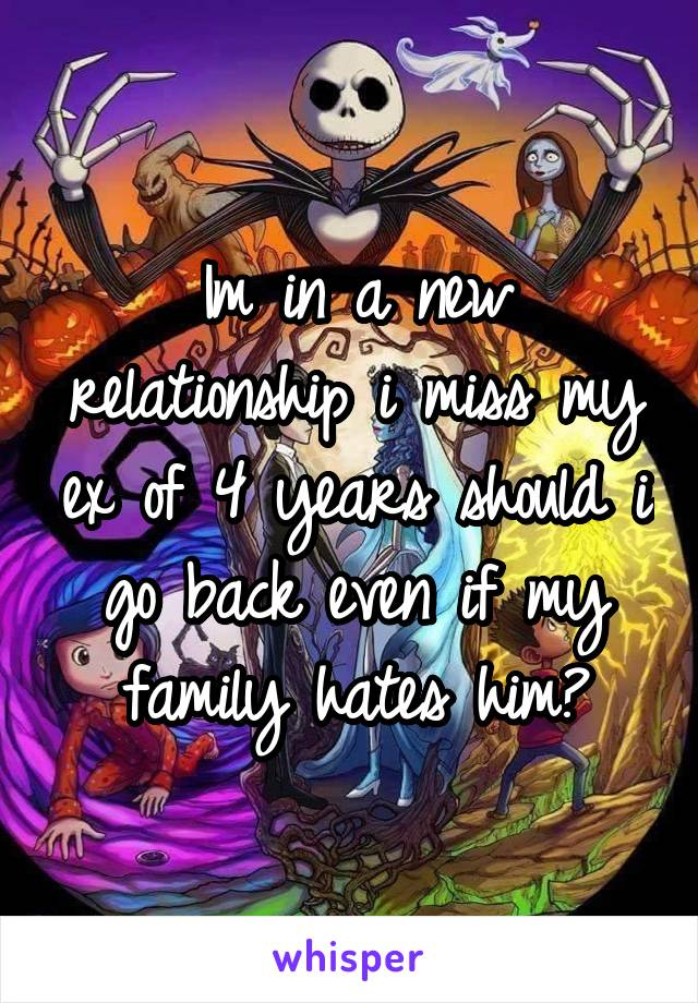 Im in a new relationship i miss my ex of 4 years should i go back even if my family hates him?