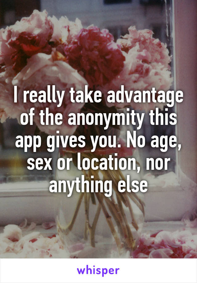 I really take advantage of the anonymity this app gives you. No age, sex or location, nor anything else