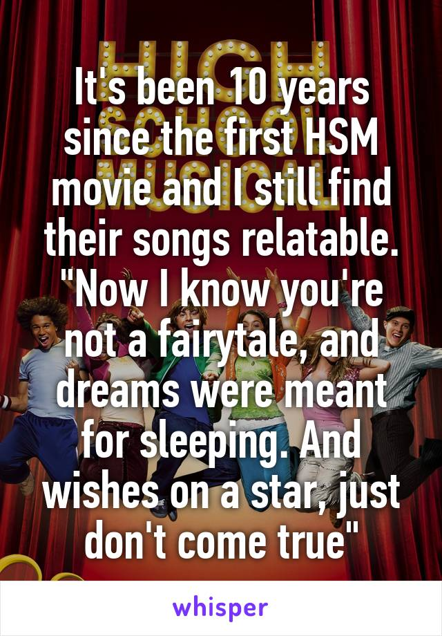 """It's been 10 years since the first HSM movie and I still find their songs relatable. """"Now I know you're not a fairytale, and dreams were meant for sleeping. And wishes on a star, just don't come true"""""""
