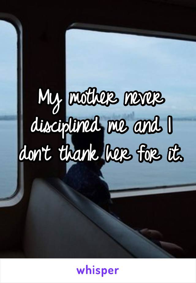 My mother never disciplined me and I don't thank her for it.