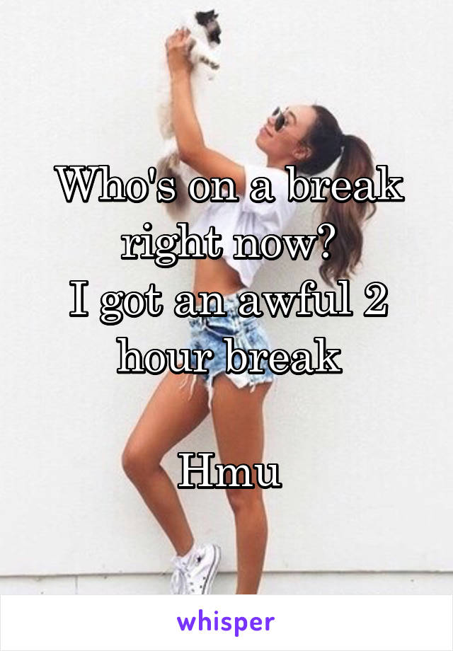 Who's on a break right now? I got an awful 2 hour break  Hmu