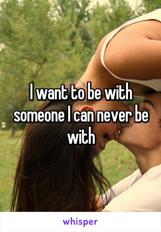 I want to be with someone I can never be with