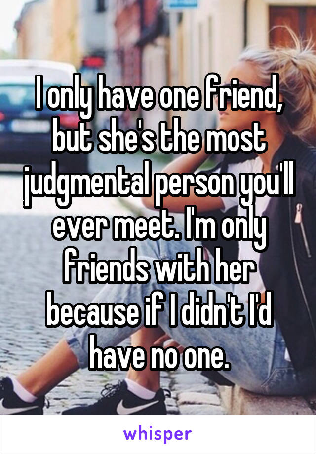 I only have one friend, but she's the most judgmental person you'll ever meet. I'm only friends with her because if I didn't I'd have no one.