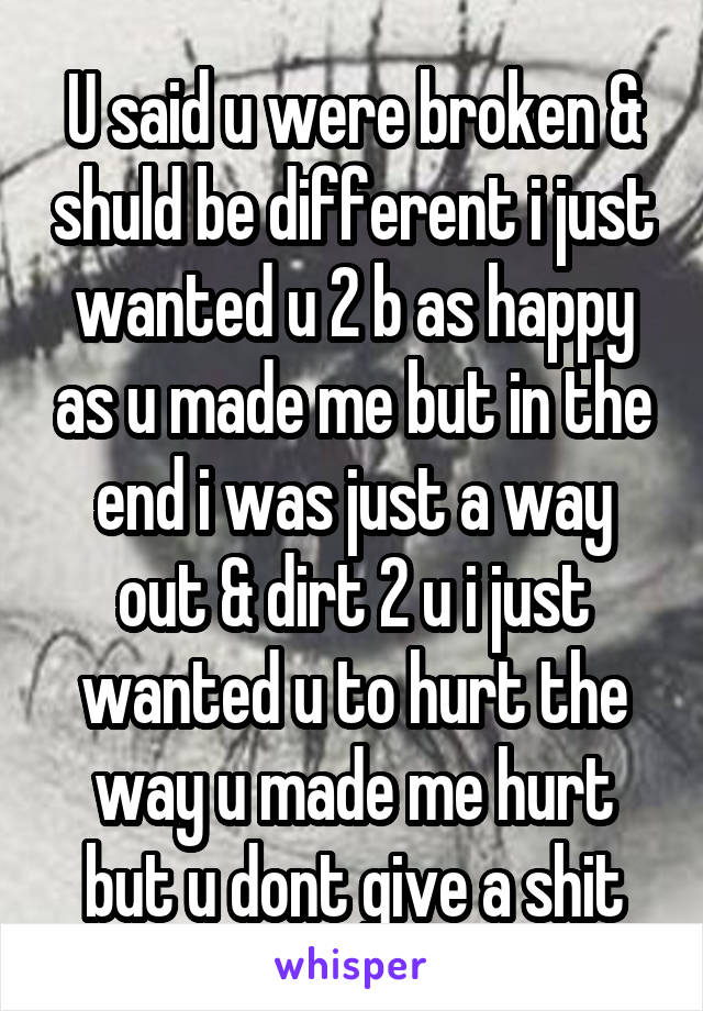 U said u were broken & shuld be different i just wanted u 2 b as happy as u made me but in the end i was just a way out & dirt 2 u i just wanted u to hurt the way u made me hurt but u dont give a shit