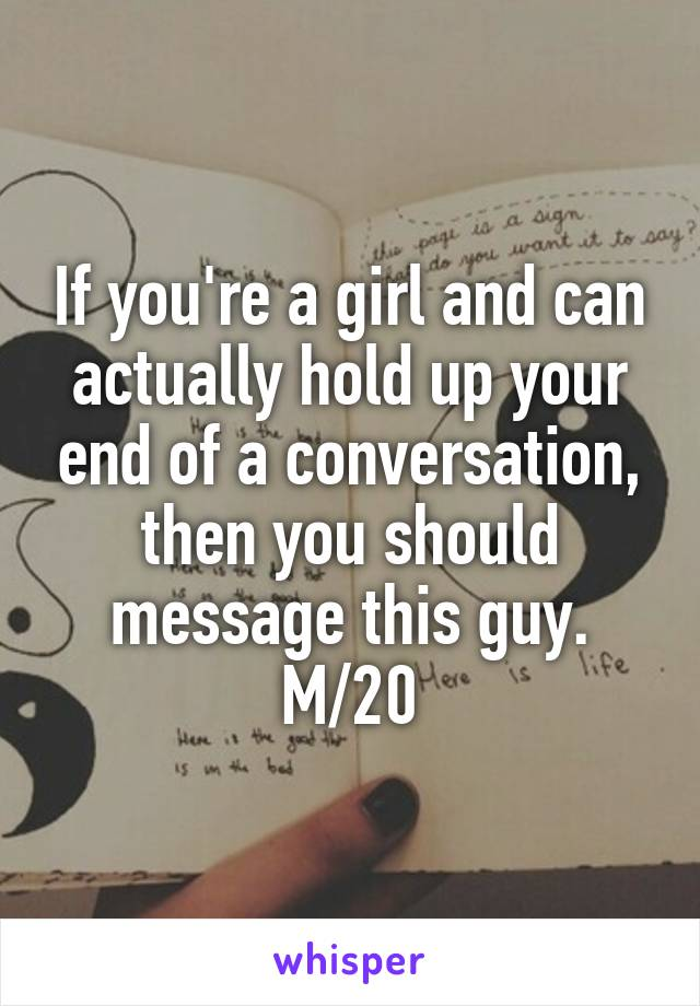 If you're a girl and can actually hold up your end of a conversation, then you should message this guy. M/20