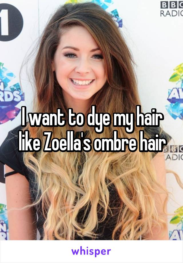 I want to dye my hair like Zoella's ombre hair