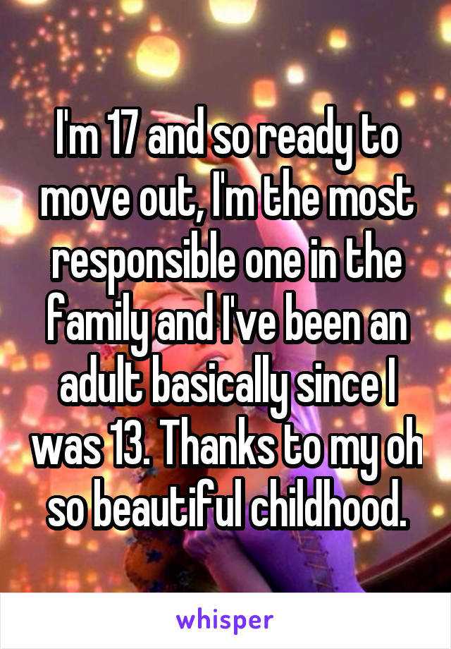 I'm 17 and so ready to move out, I'm the most responsible one in the family and I've been an adult basically since I was 13. Thanks to my oh so beautiful childhood.