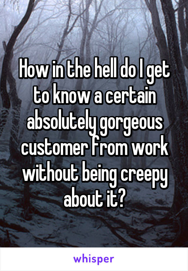 How in the hell do I get to know a certain absolutely gorgeous customer from work without being creepy about it?