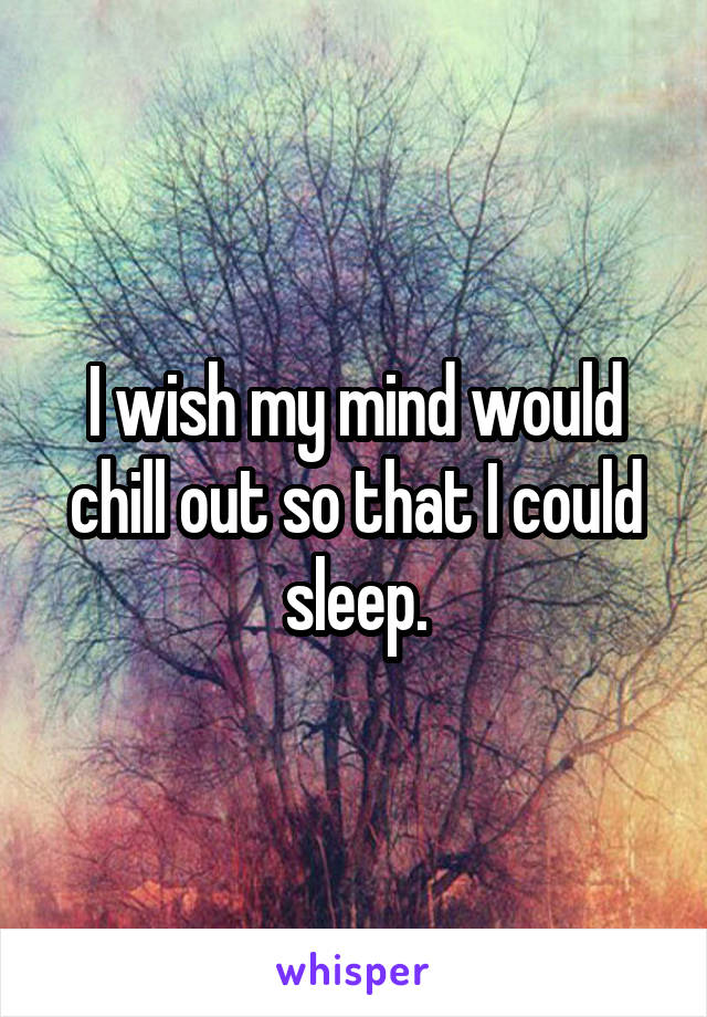 I wish my mind would chill out so that I could sleep.