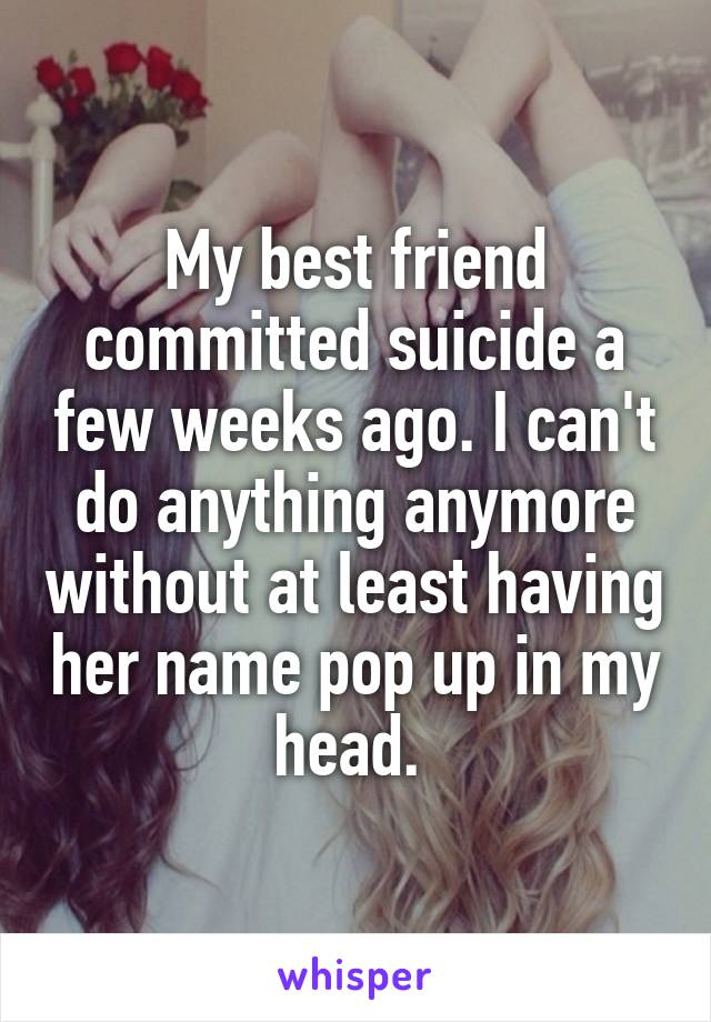 My best friend committed suicide a few weeks ago. I can't do anything anymore without at least having her name pop up in my head.