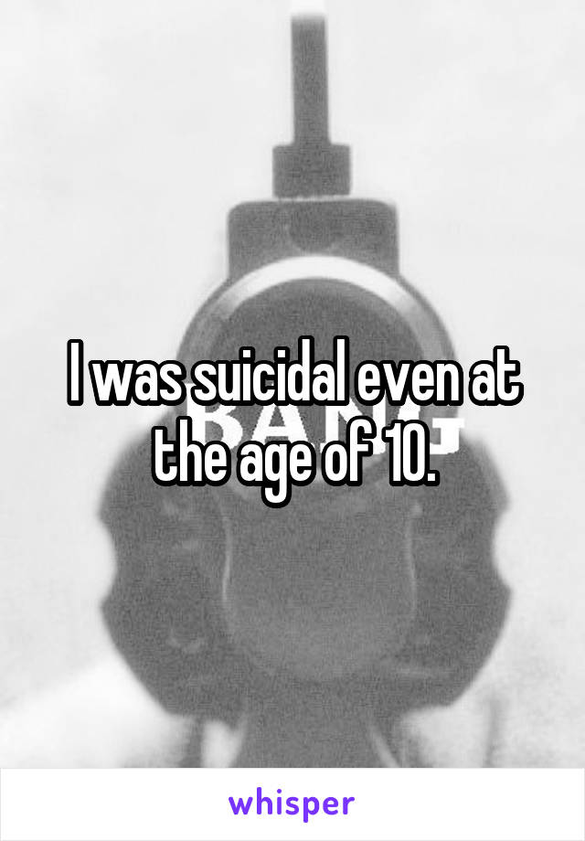 I was suicidal even at the age of 10.