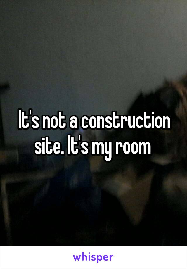 It's not a construction site. It's my room