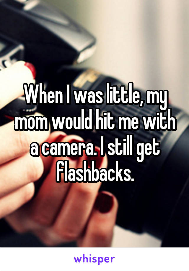 When I was little, my mom would hit me with a camera. I still get flashbacks.