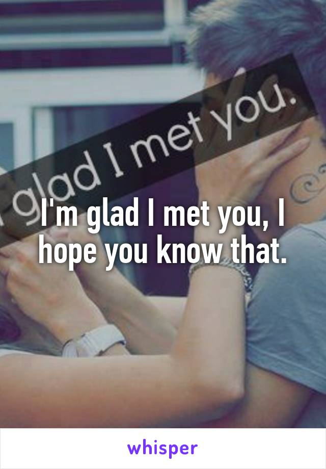 I'm glad I met you, I hope you know that.